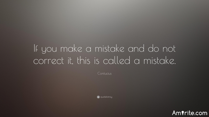 Confucius say...If you make a mistake and do not correct it,this is called a mistake.