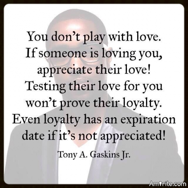 You don't play with love. If someone is loving you, appreciate their love! Testing their love for you won't prove their loyalty. Even loyalty has an expiration date if it's not appreciated!
