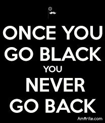 ✌ Once you go black, you can never go back. Amirite?  ✌