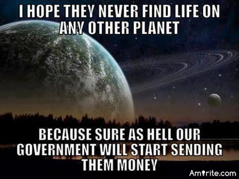 I hope they never find life on other planets, or sure as hell the government will start sending them money!
