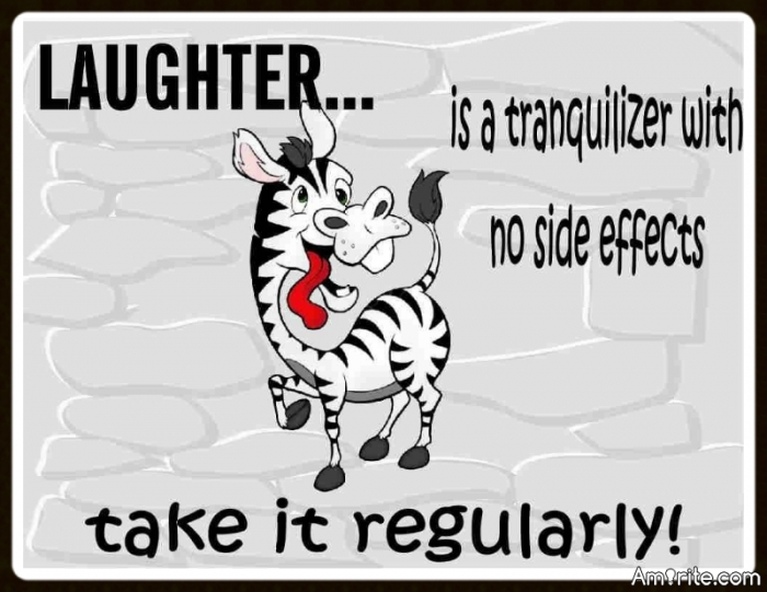 LAUGHTER...is a tranquilizer with no side effects. Take it regularly!