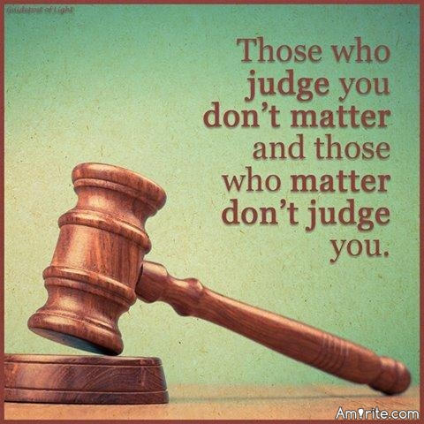 Those who judge you don't matter and those who matter don't judge you.