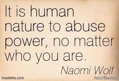 It is human nature to abuse power, no matter who you are.