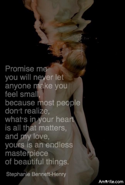 Promise me that you will never let anyone make you feel small, because most people don't realize what's in your heart, is all that matters..