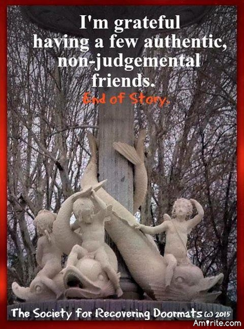 I am grateful having a few authentic and non-judgemental friends.
