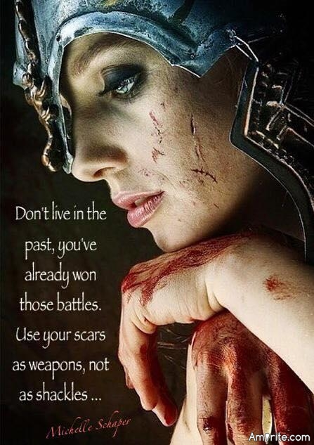 Don't live in the past, you've already won those battles. Use your scars as weapons, not shackles...