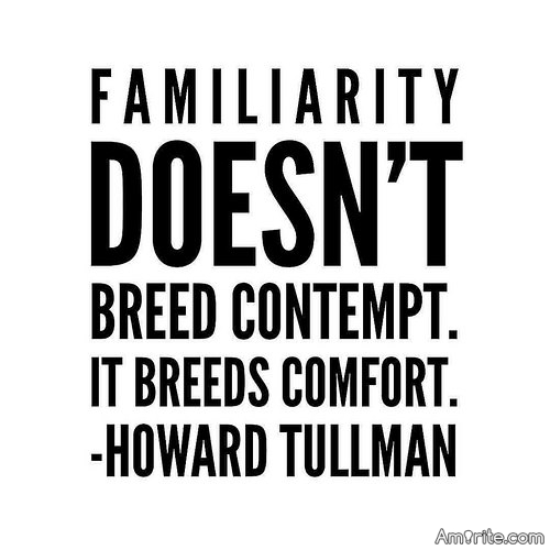 <b>Familiarity breeding contempt...</b> There are relationships on Amirite that have to do with this saying. <em>I'm SO upset. Familiarity should breed LOVE...not <b>contempt</b> and I may <b>never</b> understand this....</em>