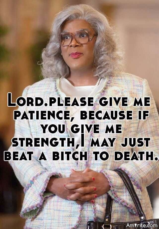 Lord. Please give me patience, because if you give me strength, I may just beat a **** to death.