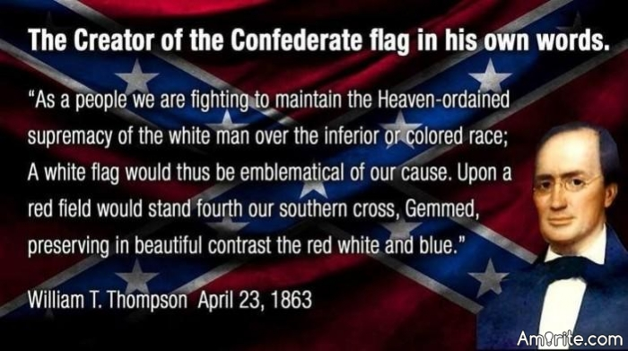 As a people, we are fighting to maintain the heaven ordained supremacy of the white man over the inferior or colored race; a white flag would thus be emblematical of our cause. … Such a flag … would soon take rank among the proudest ensigns of the nations, and be hailed by the civilized world as THE WHITE MAN'S FLAG.  -William Thompson, designer of the confederate flag...