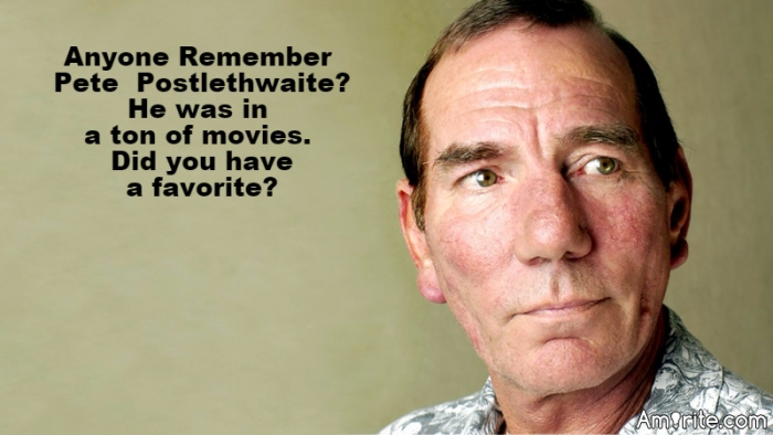 Did you like any of the 100+ movies Pete Postlethwaite was in?