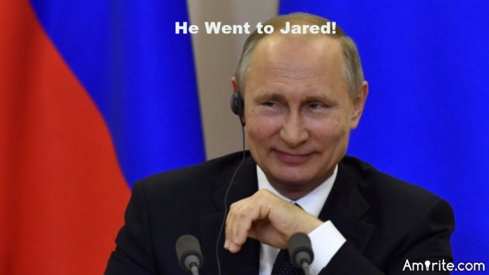 "Putin's GF must be happy.  ""He went to Jared!"""
