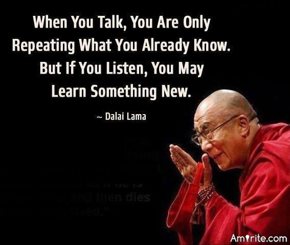 When you talk, you are only repeating what you know already. But if you listen, you may learn something new.