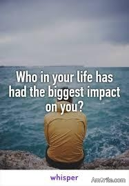 Who had the biggest impact on the person you have become?