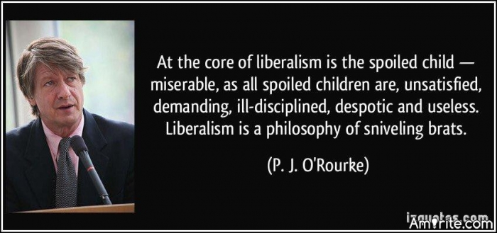 At the core of liberalism is the spoiled child - miserable, as all spoiled children are, unsatisfied, demanding, ill-disciplined, despotic and useless. Liberalism is a philosophy of sniveling brats.
