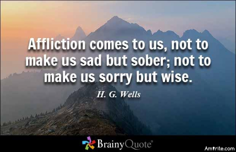 Affliction comes to us, not to make us sad but sober; not to make us sorry but wise.