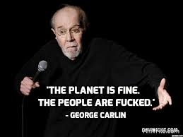 Save the Planet? We don't even know how to take care of ourselves; we haven't learned how to care for one another. We're gonna save the <b>**' planet?!...There's nothing wrong with the planet. The Planet is fine. The people are </b>**! Compared with the people, the planet is doin' great. It's been here over four billion years... The planet isn't goin' anywhere... we are! We're goin' away.