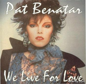 Patricia Mae Andrzejewski AKA Pat Benatar says ....WE LIVE FOR LOVE .....  Do you agree?