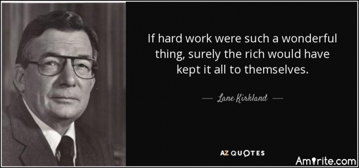 If hard work were such a wonderful thing, surely the rich would have kept it all to themselves.