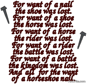For want of a nail, a shoe was lost.  For want of a shoe a horse was lost.  For want of a horse a rider was lost. For want of a rider a message was lost.  For want of a message a battle was lost.  For want of a battle a kingdom was lost. And all for the want of a horseshoe nail.