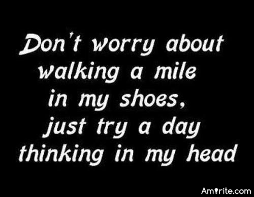 Walking in my shoes.