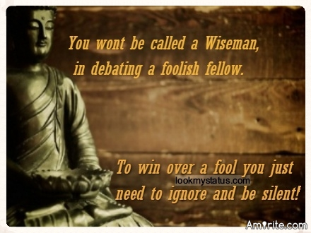 You wont be called a Wiseman, in debating a foolish fellow. To win over a fool you just need to ignore and be silent.