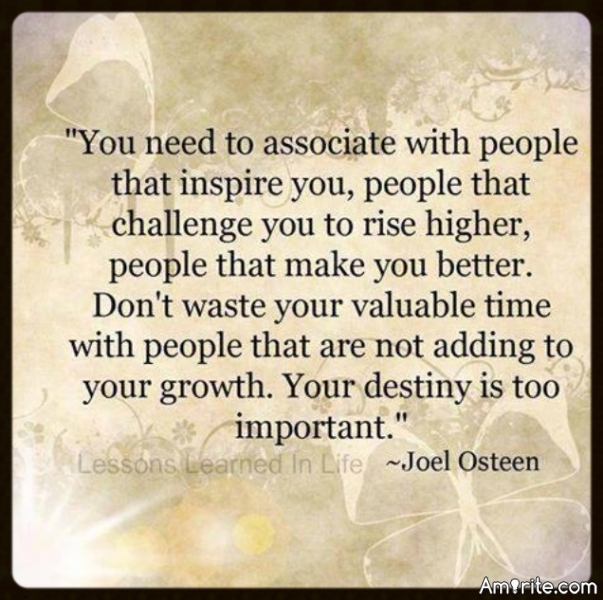 """You need to associate with people that inspire you, people that challenge you to rise higher, people that make you better. Don't waste your valuable time with people that are not adding to your growth. Your destiny is too important."""