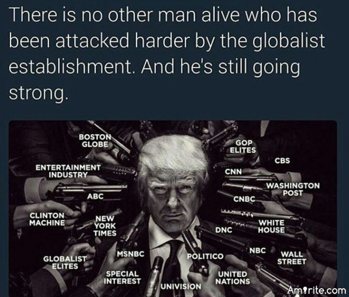 There is no other man alive who has been attacked harder by the globaliist establishment. And he's still going strong...Donald Trump POTUS