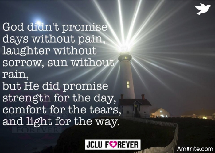 God didn't promise days without pain, laughter without sorrow, sun without rain, but He did promise strength for the day, comfort for the tears and light for the way. AMEN!