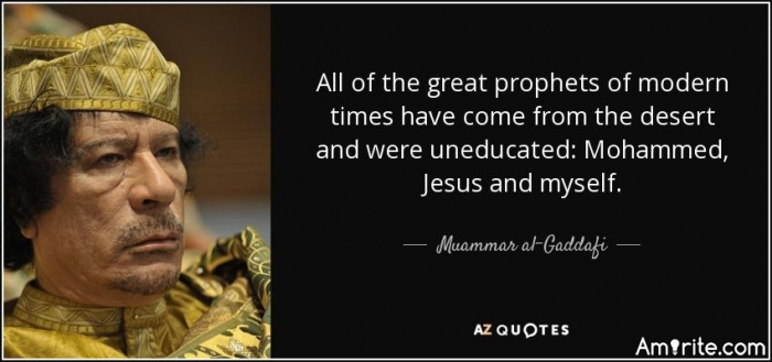 All of the great prophets of modern times have come from the desert and were uneducated: Mohammed, Jesus and myself. - - - - Do you know anyone - or of anyone - with a HUGE ego?