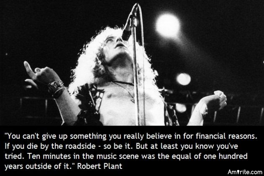 You can't give up on something you believe in for financial reasons if you die by the side of the road so be it but at least you know you tried ten minutes in the music scene was equal to at least a hundred years outside of it  Robert Plant led Zeppelin