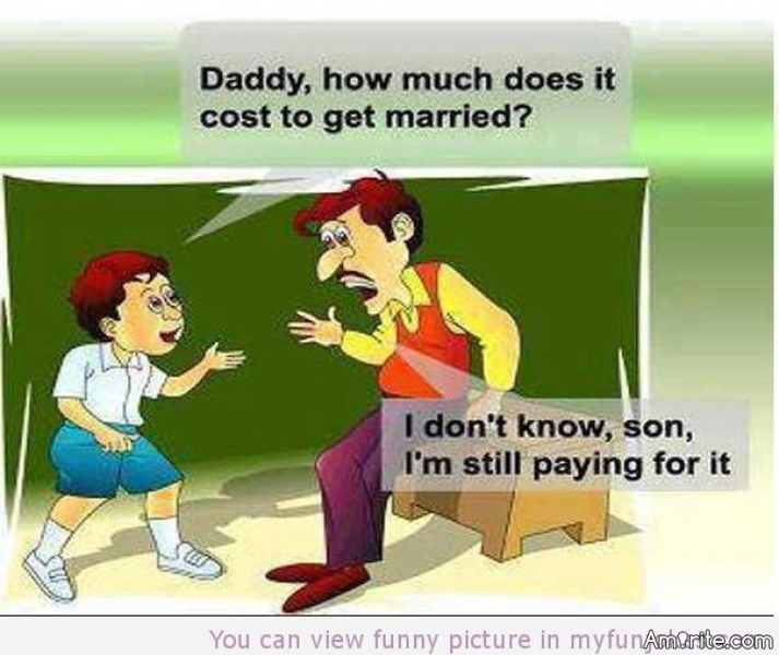 Q: How much does it cost to get married, Dad?      <b>*     A: I don&#8217;t know son, I m still paying for it.     </b>*     Link: https://www.free-funny-jokes.com/funny-parent-jokes.html