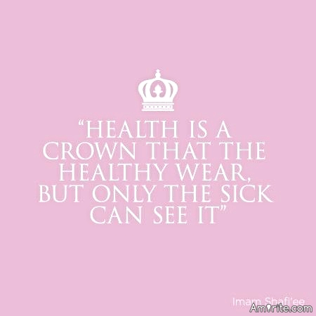 Health is a crown that the healthy wear but only the sick can see.