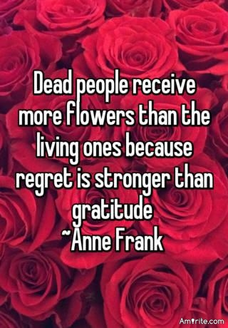 Dead people receive more flowers than the living ones because regret is stronger than gratitude.