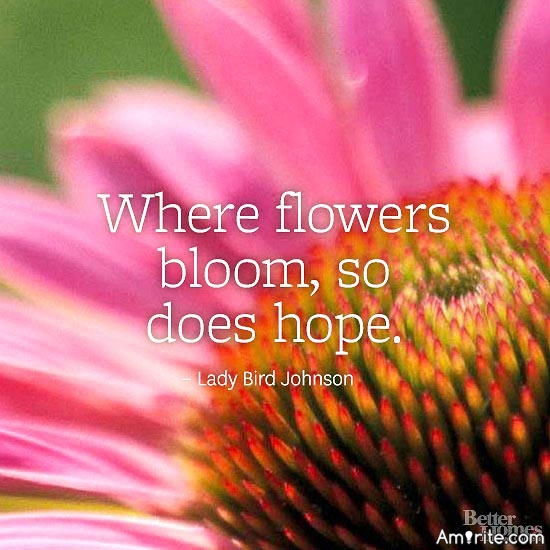 Where flowers bloom, so does hope.""
