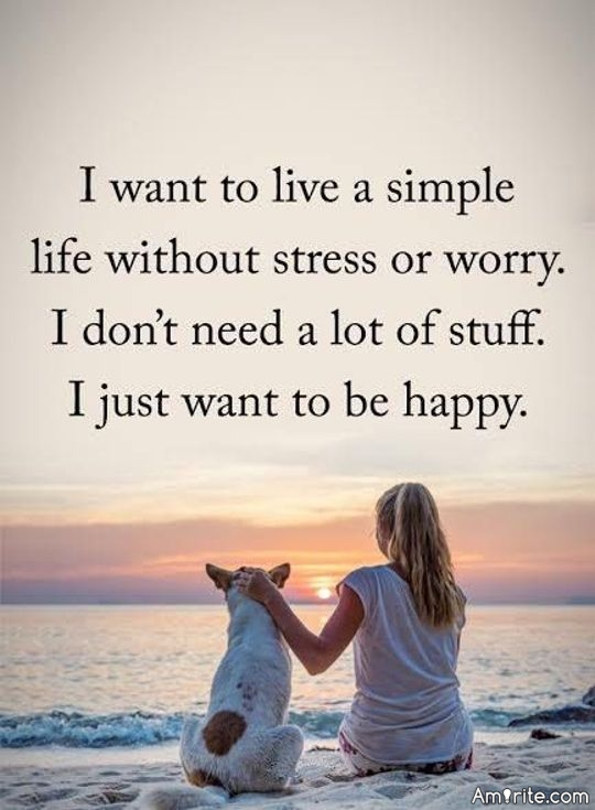 I want to live a simple life without stress or worry. I don't need a lot of stuff. I just want to be happy.