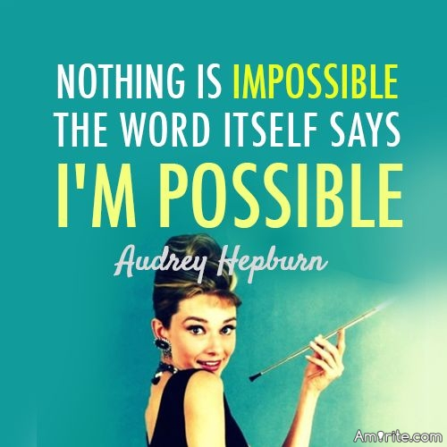 "Nothing is impossible, the word itself says ""I'm possible"