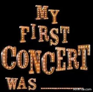 Some say you never forget your first concert; so what was you First Concert?