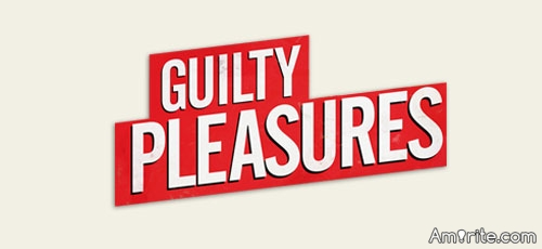 Guilty Pleasures: What's one of Your Guilty Pleasures?