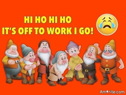 Monday morning, hi, ho, hi, ho it's off to work you go.   lol